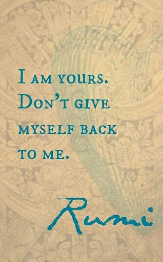 """don't give myself  back to me"" -Rumi"