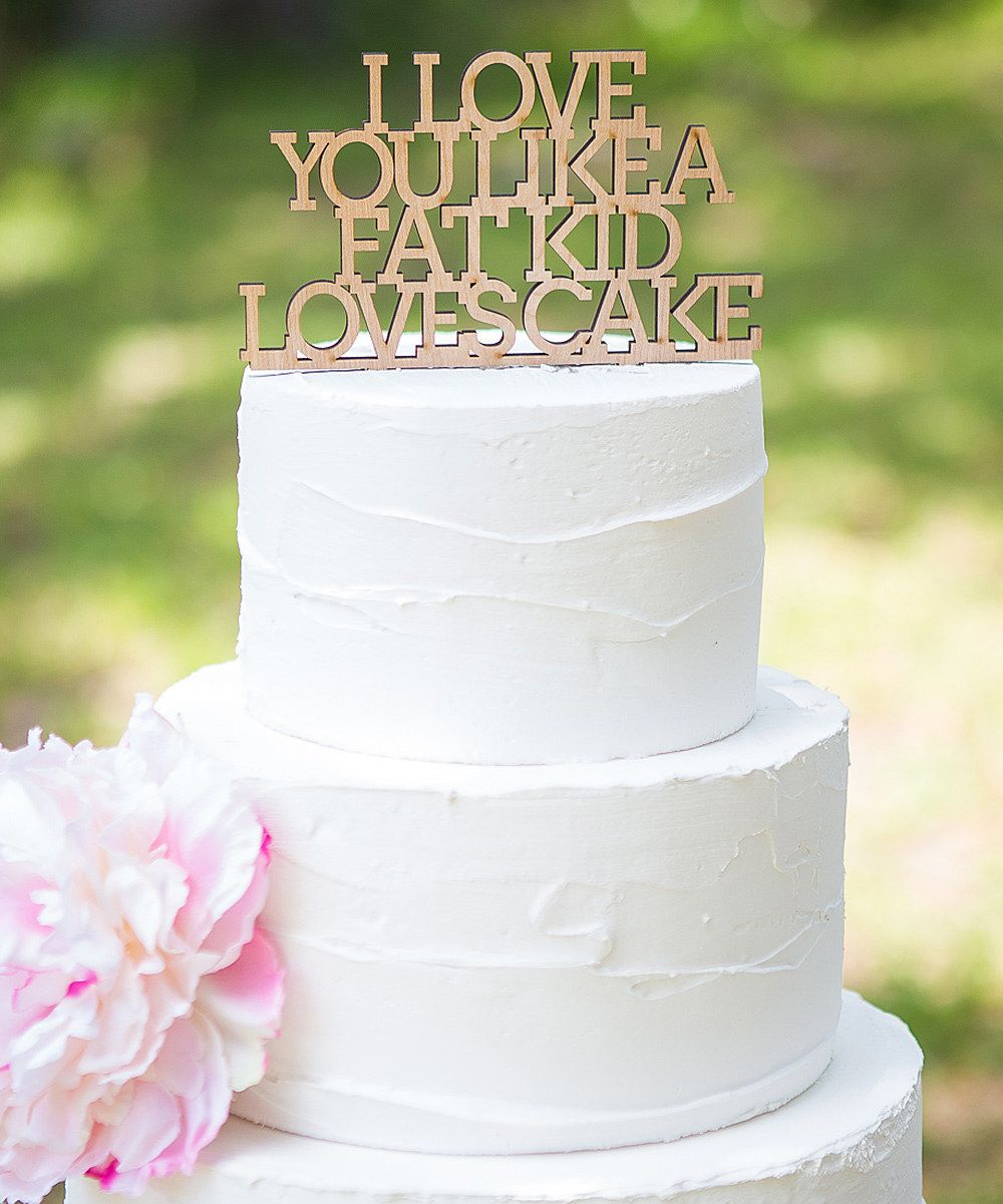Another Great Find On I Love You Like A Fat Kid Loves Cake Topper Would Someone Really Put This There Wedding Caketimes They Are Changing