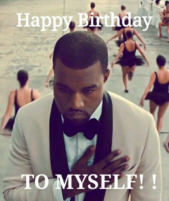 Happy Birthday To Myself Kanye West Kanye Kim And Kanye