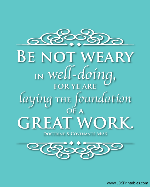 Be not weary in well-doing, for ye are laying the foundation
