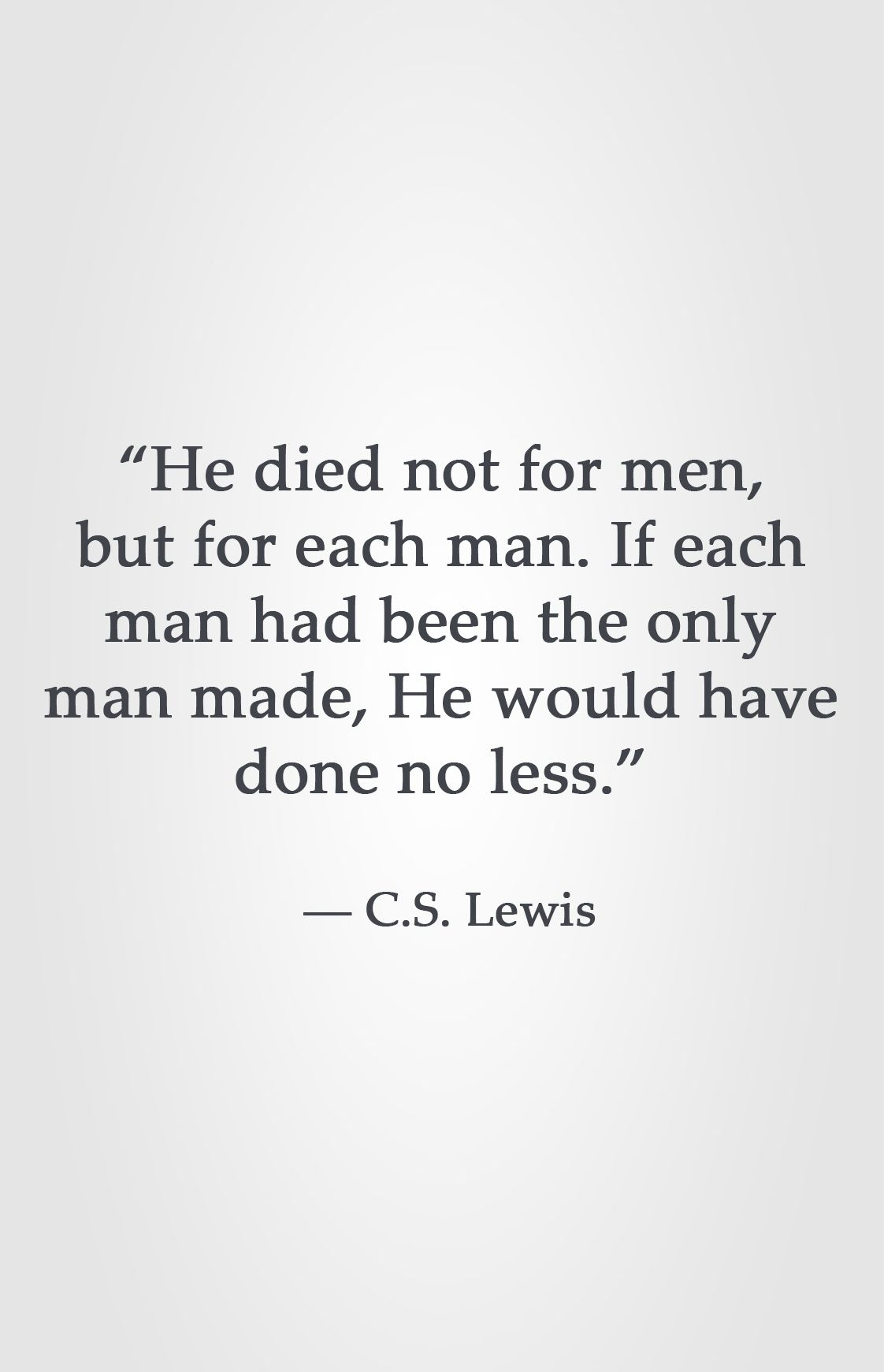 """He died not for men, but for each man. If each man had been the only man made, He would have done no less."" ― C.S. Lewis"