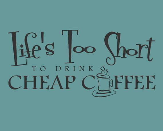 Life's too short to drink cheap coffee quote by madebytheresarenee...........true story!