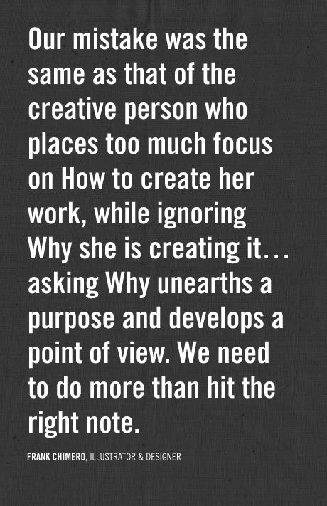 our mistake was the same as that of the creative person who places too much focus on How to create her work, while ignoring Why she is creating it... asking Why unearths a purpose and developes a point of view. We need to do more than hit the right note.