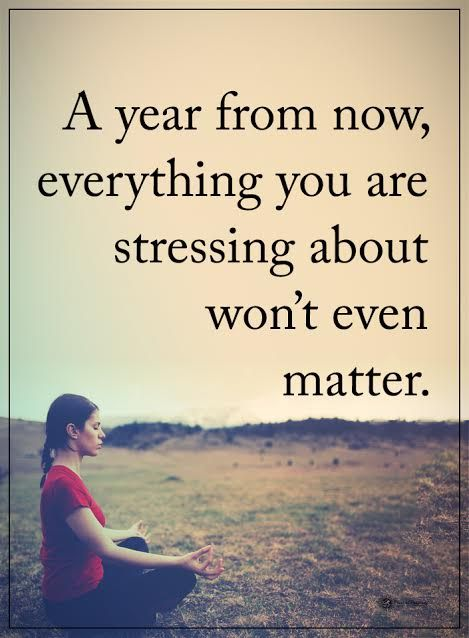 A year from now, everything you are stressing about won't