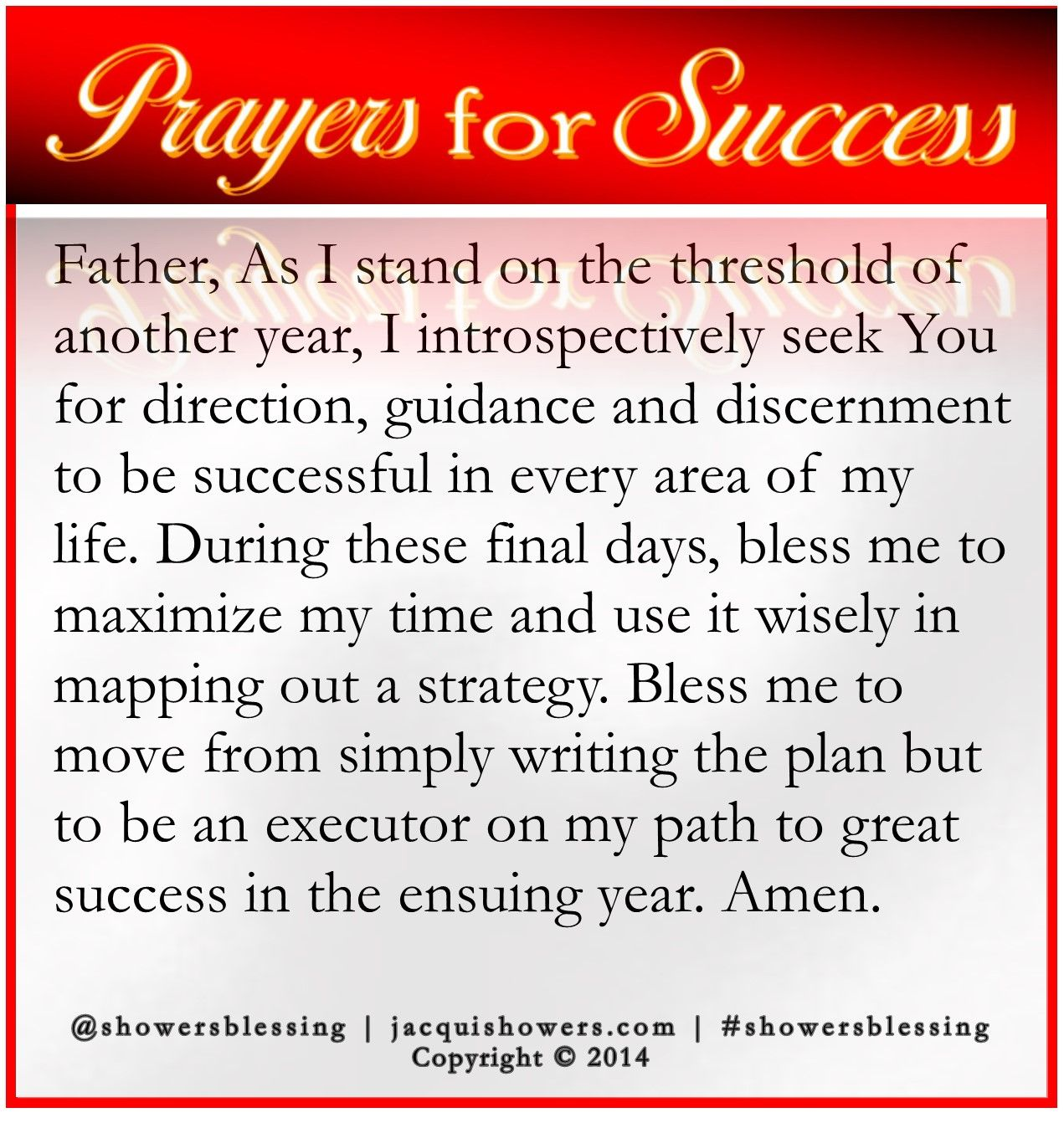 PRAYER FOR SUCCESS: Father, As I stand on the threshold of another year, I introspectively seek You for direction, guidance and discernment to be successful in every area of my life. During these final days, bless me to maximize my time and use it wisely in mapping out a strategy. Bless me to move from simply writing the plan but to be an executor on my path to great success in the ensuing year. Amen. #showersblessing http://wp.me/p11Atm-Uz