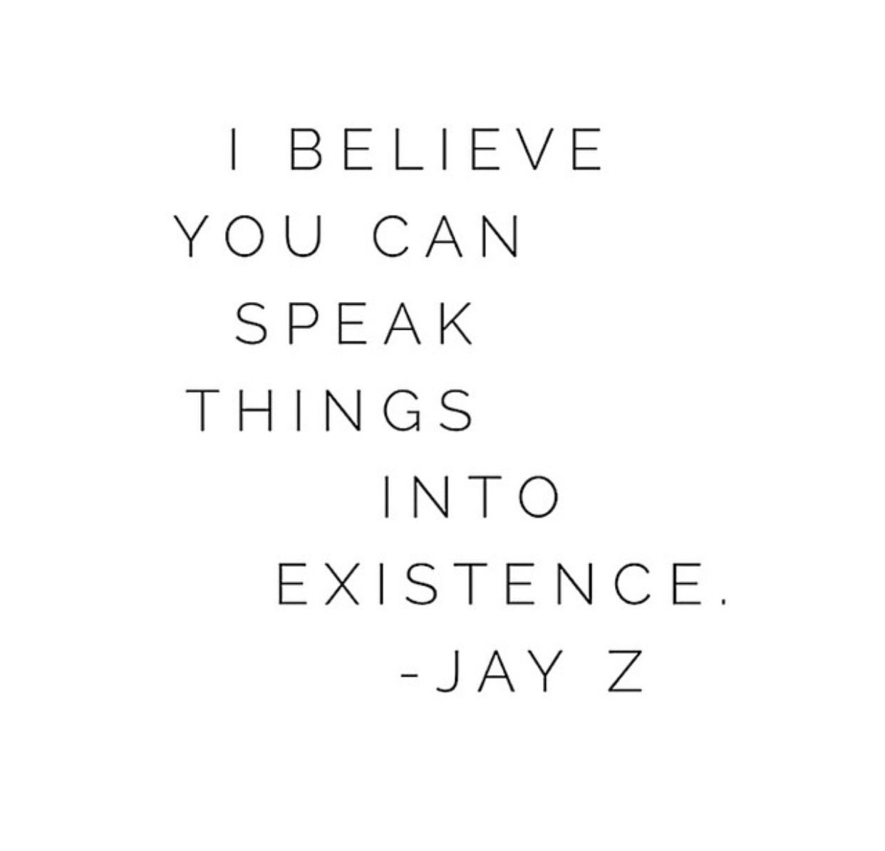 I believe you can speak things into existence. - Jay Z