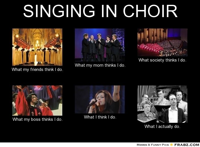 SINGING IN CHOIR    - Meme Generator What i do | Choir humor