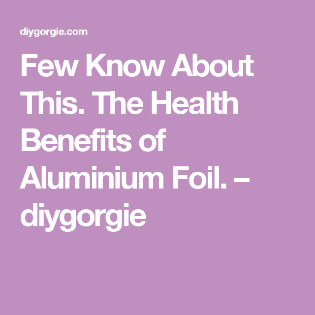 Few Know About This. The Health Benefits of Aluminium Foil. – diygorgie
