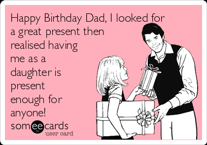 Happy Birthday Dad I Looked For A Great Present Then Realised Having Me As A Daughter Is Present Enough For Anyone Happy Birthday Dad Funny Happy Birthday Dad From Daughter Happy