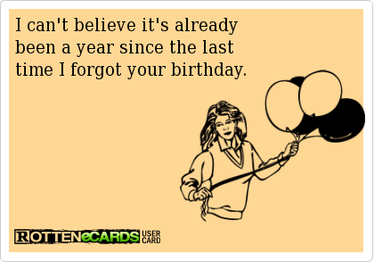I Cant Believe Its Already Been A Year Since The Last Time I Forgot Your Birthday Funny Birthday Pictures Funny Picture Quotes Birthday Quotes