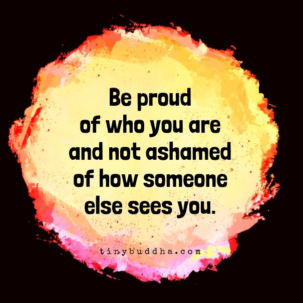 Be Proud Of Who You Are And Not Ashamed Of How Someone Else Sees You Awakening Quotes Quotes Wisdom Quotes
