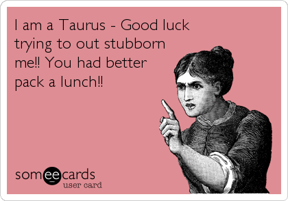 I Am A Taurus Good Luck Trying To Out Stubborn Me You Had Better Pack A Lunch Taurus Quotes Taurus Funny Quotes