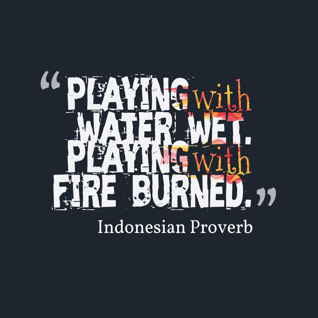 Playing with water wet. Playing with fire burned