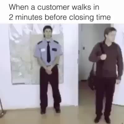 When a customer walks m 2 minutes before ciosmg time - )