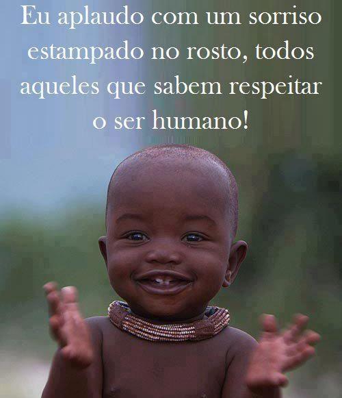 """""""Eu aplaudo com um sorriso estampado no rosto, todos aqueles que sabem respeitar o ser humano!"""""""