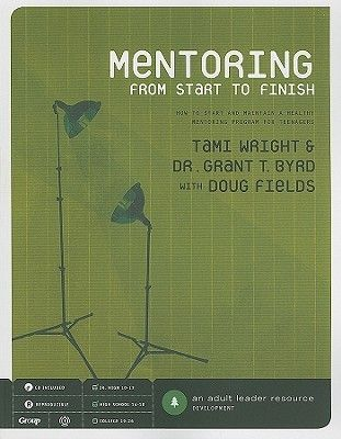 Mentoring from Start to Finish: How to Start and Maintain a Healthy Mentoring Program for Teenagers [With CDROM]