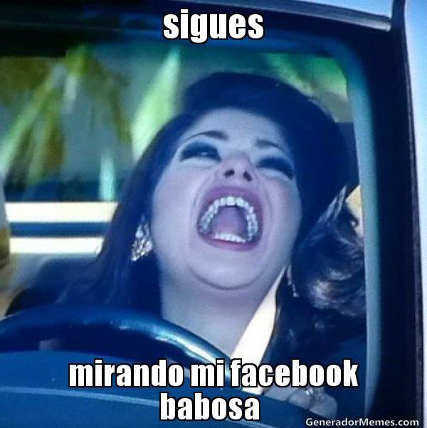 jajajaja sigues mirando mi facebook babosa   - Meme soraya buen fin