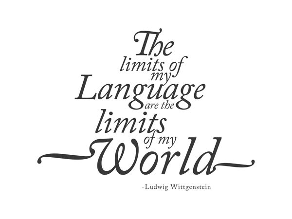 """The limits of my language are the limits of my world"