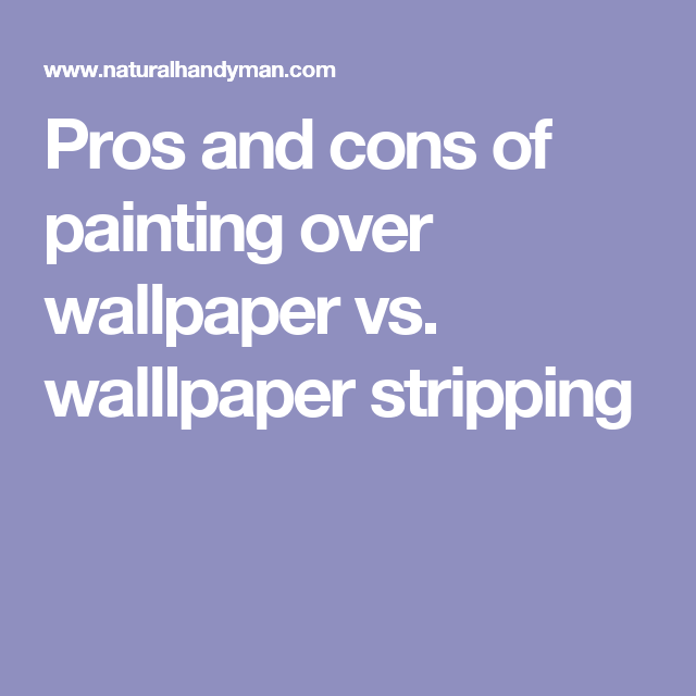 Pros and cons of painting over wallpaper vs. walllpaper stripping