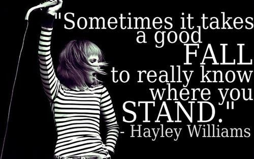 Sometimes It Takes A Good Fall To Really Know Where You Stand Hayley Williams Inspirational Quotes Wonderful Words Famous Quotes About Life