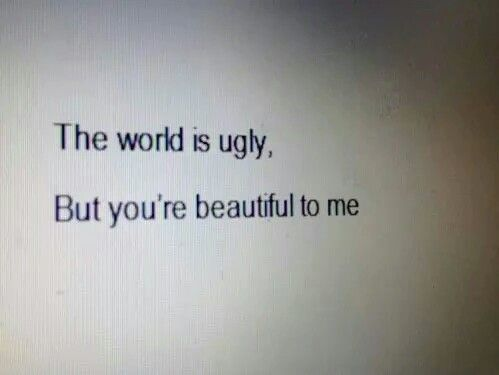 """""""El mundo es feo, pero tu eres hermosa para mi"""""""