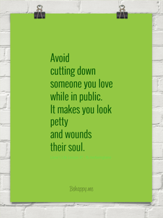 Avoid cutting down someone you love while in public.  It makes you look petty and wounds their so...  #feistykindness365