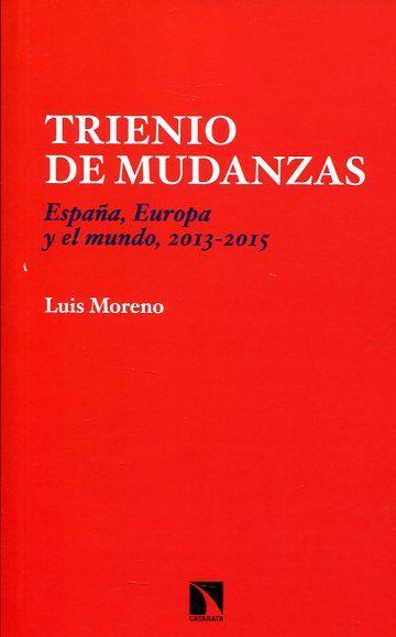 Trienio de mudanzas : España, Europa y el mundo, 2013-2015 / Luis Moreno.    Los Libros de la Catarata, 2016