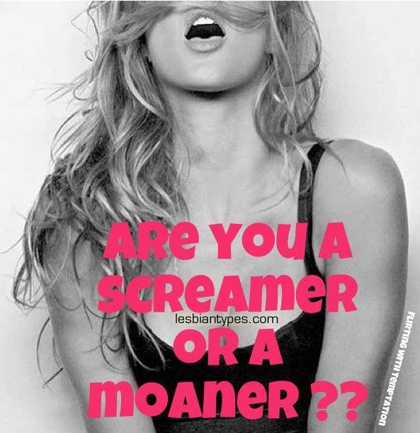 Moaner or screamer