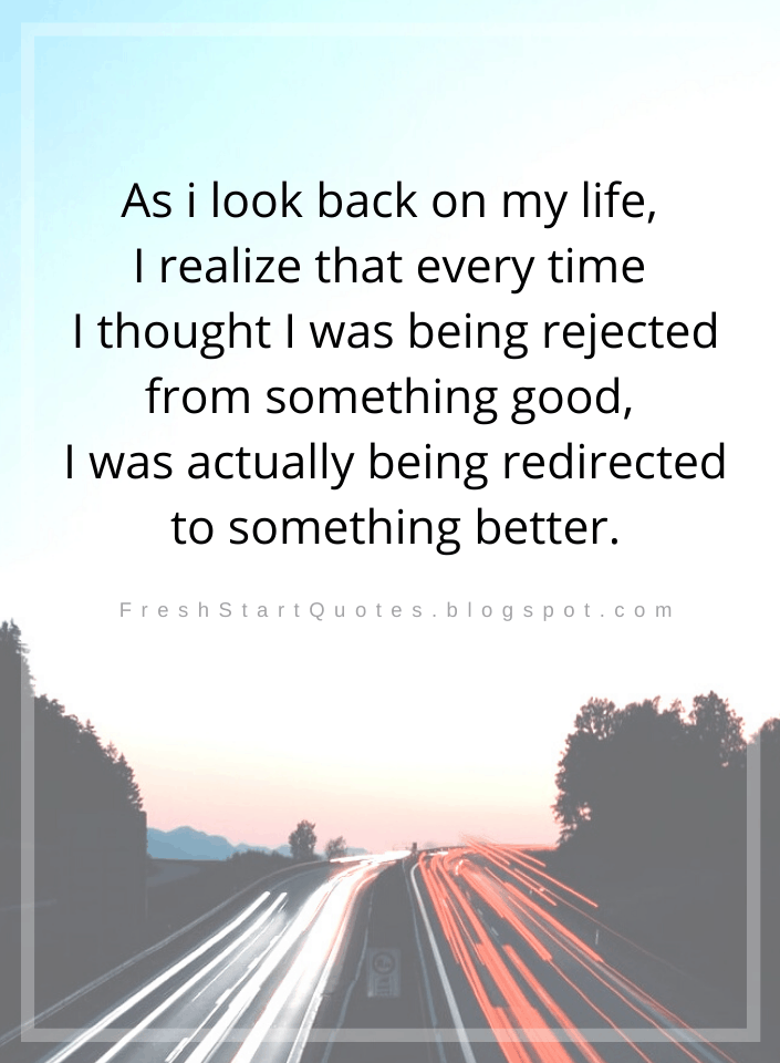As I Look Back On My Life I Realize That Every Time I Thought I Was Being Rejected From Something Good I Rejected Quotes Looking Back Quotes Life Quotes Deep