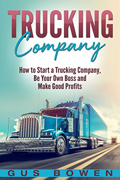 Trucking Company How To Start A Trucking Company Be Your Own Boss And Make Good Profits By Gus Bowen Amazon Com Services Llc Be Your Own Boss Trucking Business Trucks