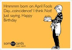 Hmmmm Born On April Fools Day Coincidence I Think Not Just