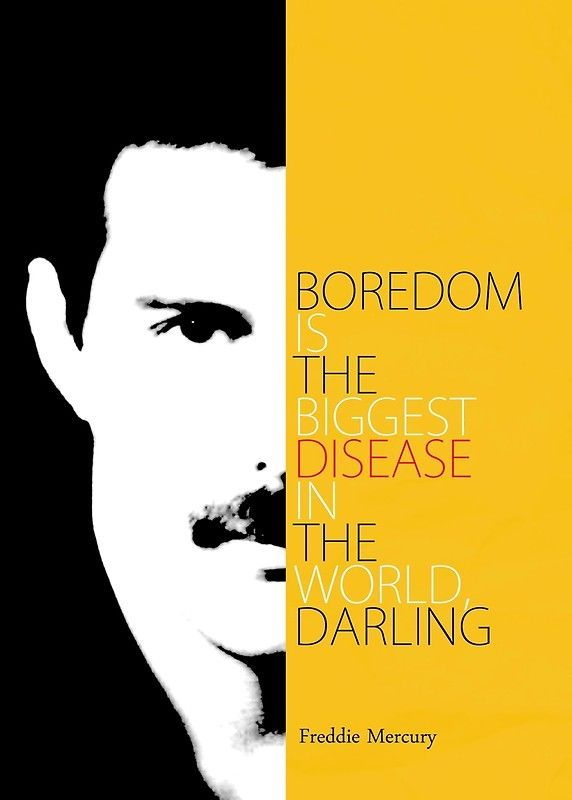 "Freddie Mercury Quote Canvas Prints by pahleeloola | Redbubble    Inspirational quote from Freddie Mercury, famous singer, musician and performer of English band Queen:    ""Boredom is the biggest disease in the world, darling""    Perfect Gift for a Music Lover!    #FreddieMercury, #Queen, #FarrokhBulsara, #Singer, #Songwriter, #Producer, #Rock, #Music, #Musician, #RockandRoll, #Rocker, #Parsi, #FamousQuote, #Lyrics, #Giftformusician, #BoyfriendGift, #LGBT, #British, #Pianist #freddiemercur #freddiemercuryquotes"