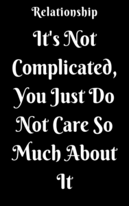 It S Not Complicated You Just Do Not Care So Much About It Complicated Relationship Quotes Quotes About Love And Relationships Important Quotes