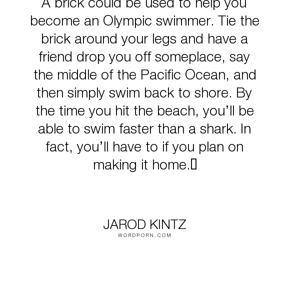 """Jarod Kintz - """"A brick could be used to help you become an Olympic swimmer. Tie the brick around..."""". humor, funny, strange, random, weird, surreal, wild, bizarre, brick-and-blanket-test, unexpected, brick-and-blanket-uses, brick-and-blanket-iq-test, brick-and-blanket-responses"""