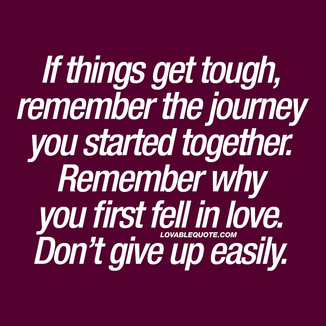If Things Get Tough Remember The Journey You Started Together When Things Get Tough Quotes Tough Quote Tough Love Quotes