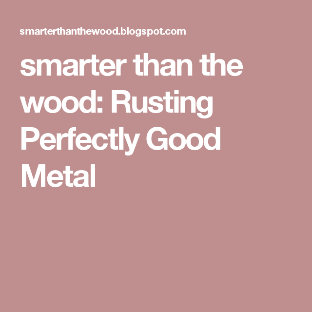smarter than the wood: Rusting Perfectly Good Metal