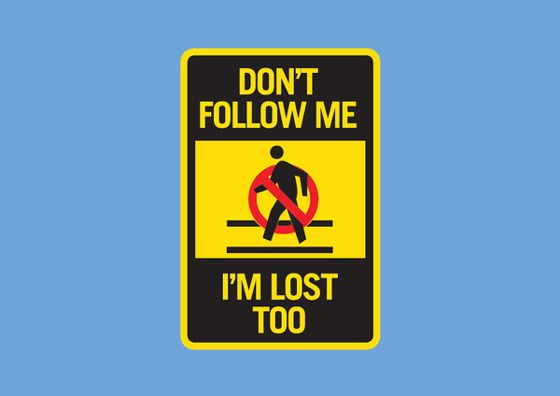 Don't Follow Me.  I'm Lost Too.