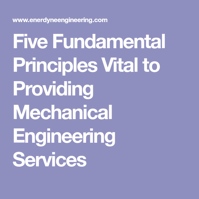 Five Fundamental Principles Vital To Providing Mechanical Engineering Services With Images Mechanical Engineering Engineering Mechanic