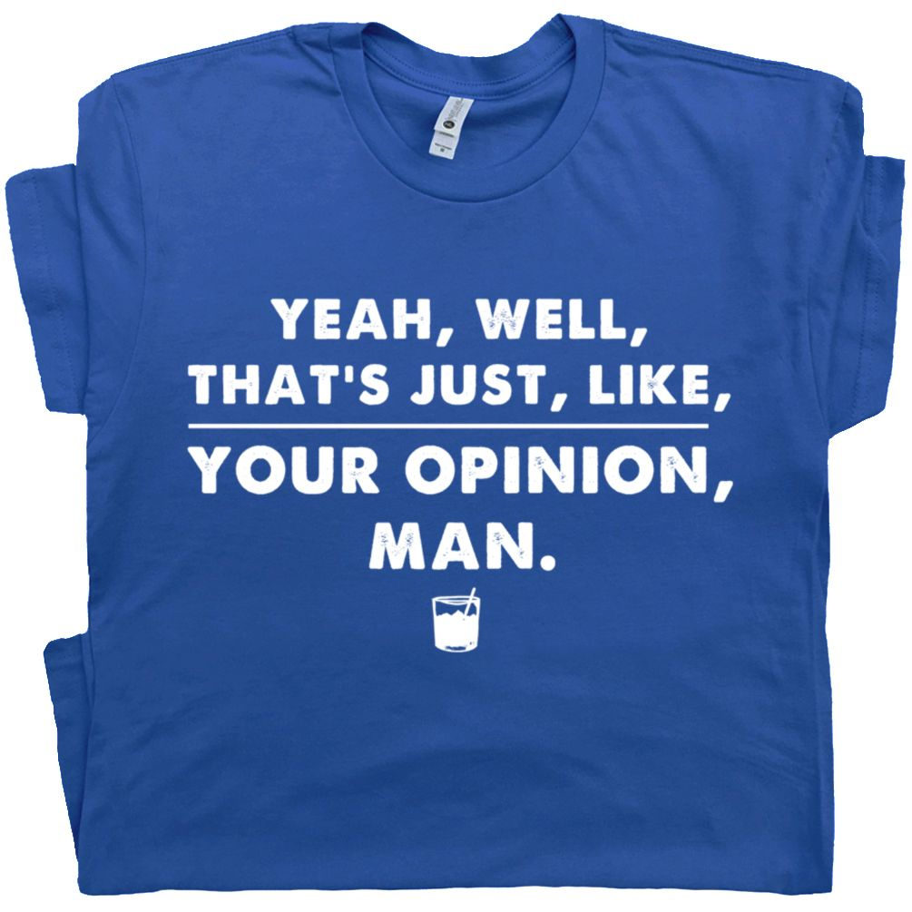 The Big Lebowski T Shirt Well That S Just Like Your Opinion Man Quote Tees Movie Quotes Funny Big Lebowski Shirts