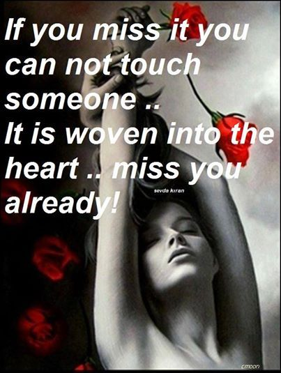If you miss it you can not touch someone ..  It is woven into the heart .. miss you already!