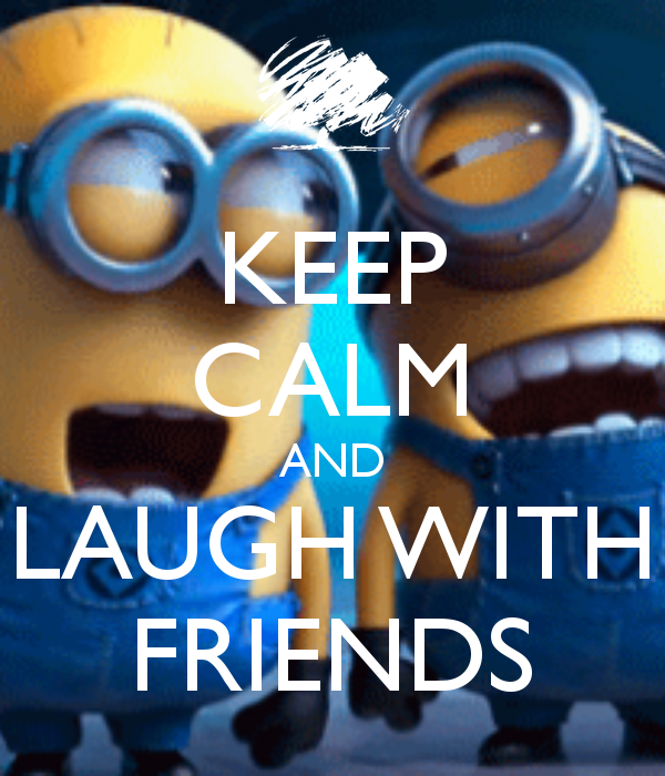 Keep Calm and Laugh With Friends . . . Wait! What?! There is NO way I'm keeping calm when I'm laughing with my best friend; that is just NOT possible with the two of us! LOL