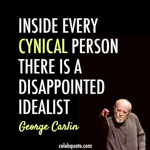 """Inside every cynic, there is a disappointed idealist."" - George Carlin"