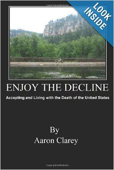 Enjoy the Decline: Accepting and Living with the Death of the United States: Aaron Clarey: 9781480284760: Amazon.com: Books