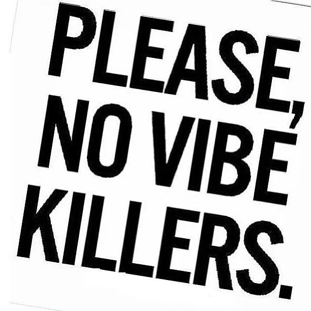 nothing worse than someone ruining the good vibes