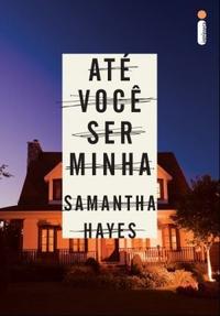 Achei o Livro, perdi o Sono.: Até Você Ser Minha - Samantha Hayes
