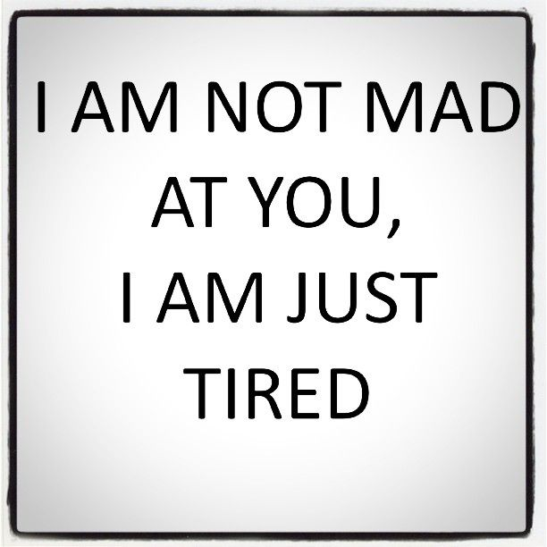I Am Not Mad At You, I Am Just Tired.