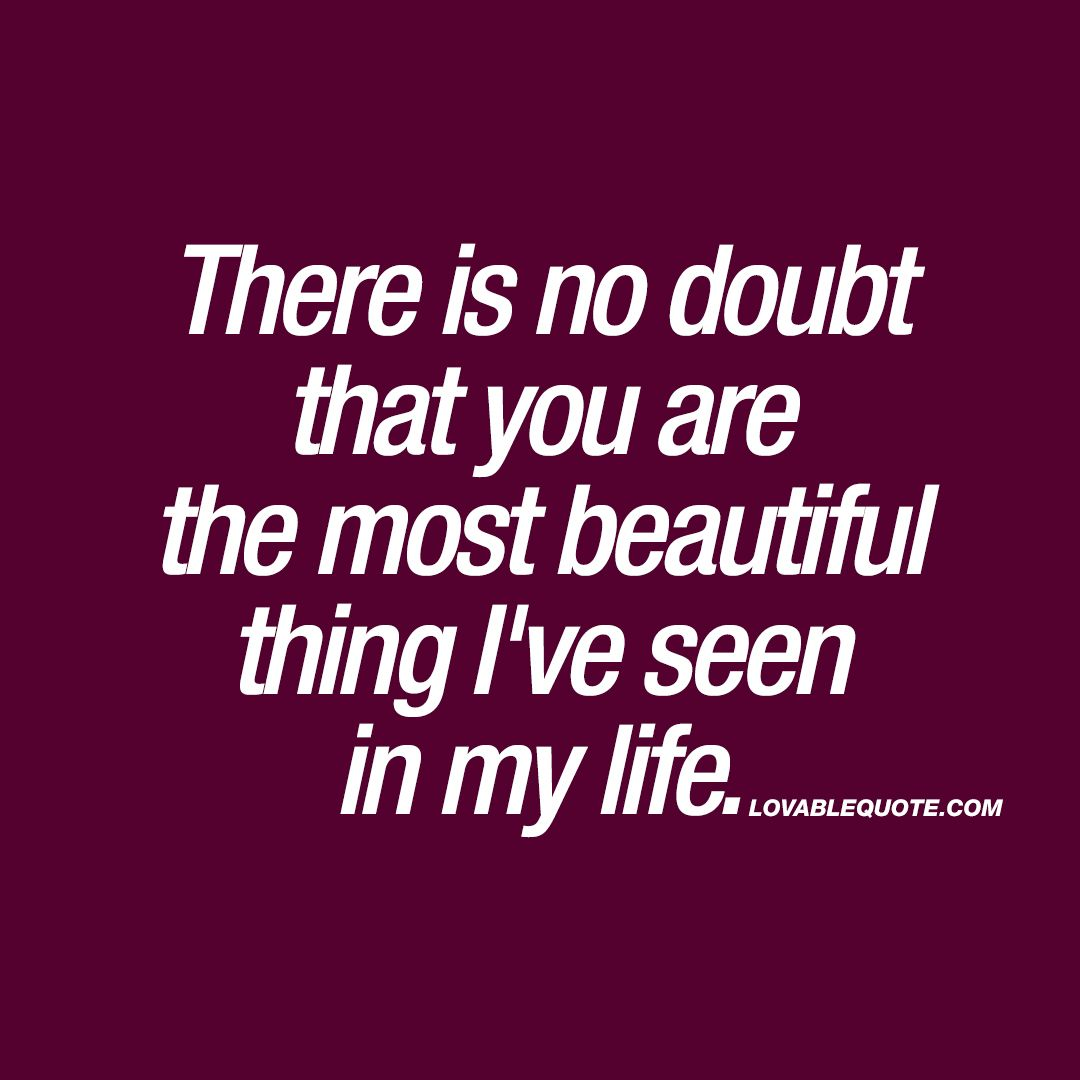 There Is No Doubt That You Are The Most Beautiful Thing I Ve Seen