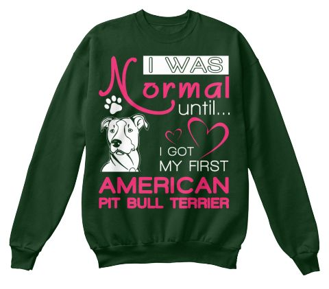 I Was Normal Until I Got My First American Pit Bull Terrier Deep Forest  Sweatshirt Front
