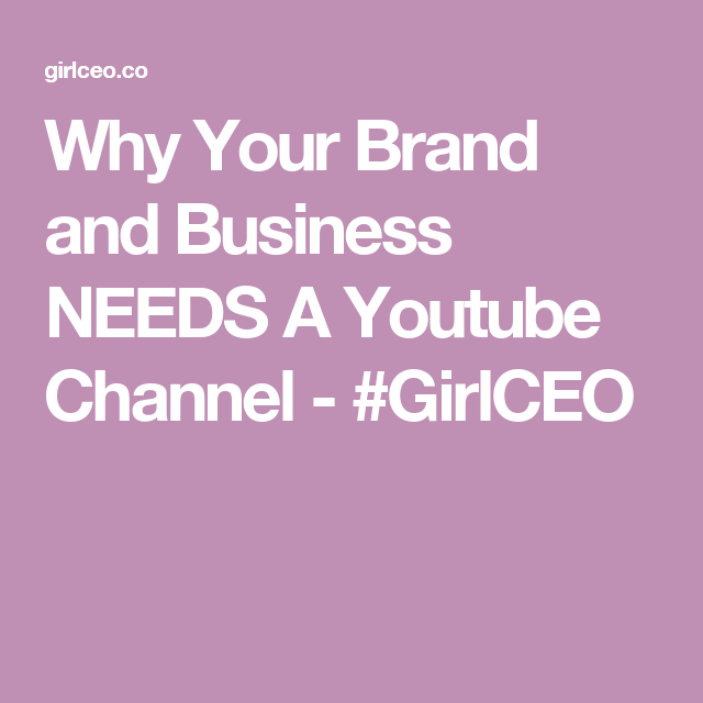 Why Your Brand and Business NEEDS A Youtube Channel - #GirlCEO