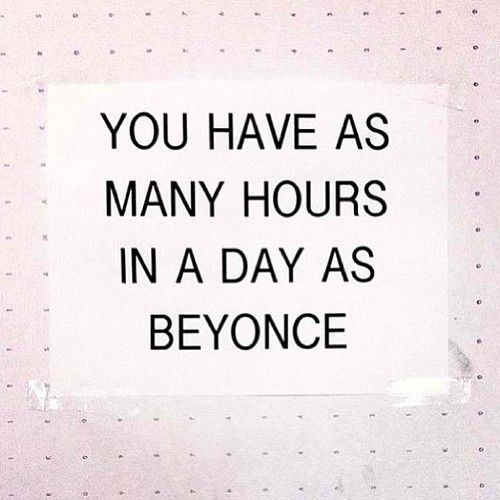 you have as many hours in a day as Beyonce - think about it
